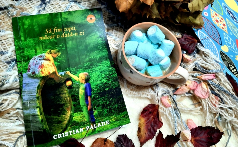 """Citindu-l pe Cristian Palade. Cartea """"Să fim copii, măcar o dată-nzi!"""""""